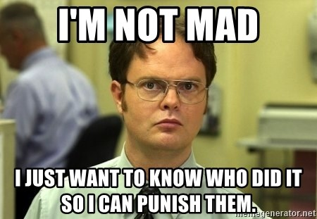 Dwight Schrute - I'm not mad I just want to know who did it so I can punish them.