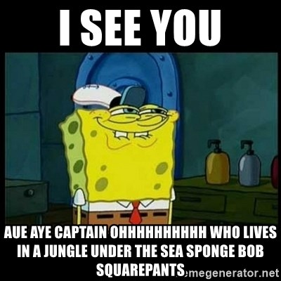 Don't you, Squidward? - I see you AUE AYE CAPTAIN OHHHHHHHHHH WHO LIVES IN A JUNGLE UNDER THE SEA SPONGE BOB SQUAREPANTS