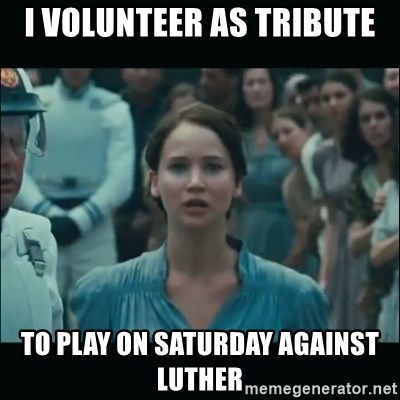 I volunteer as tribute Katniss - I volunteer as tribute to play on Saturday against Luther