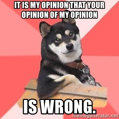 Cool Dog - It is my opinion that your opinion of my opinion is wrong.