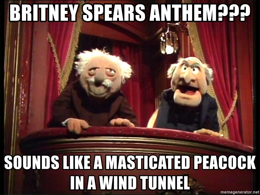 Britney Spears Anthem??? Sounds like a masticated peacock in