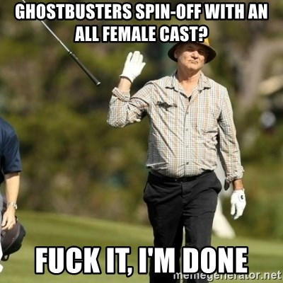 Fuck It Bill Murray - ghostbusters spin-off with an all female cast? fuck it, i'm done