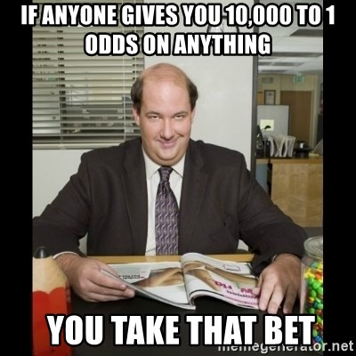 Kevin Malone (the office) - If anyone gives you 10,000 to 1 odds on anything  You take that bet