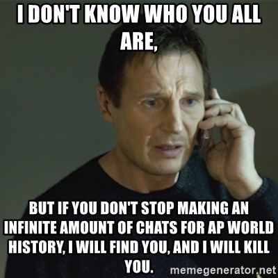 I don't know who you are... - I don't know who you all are, But if you don't stop making an infinite amount of chats for AP world history, I will find you, and I will kill you.