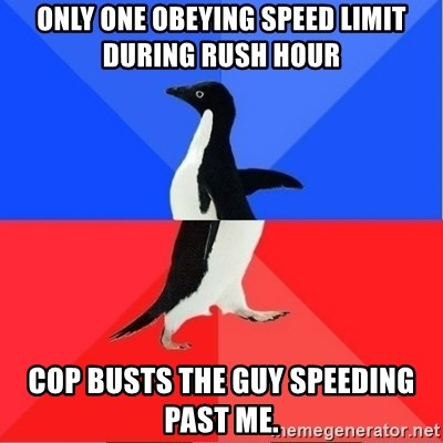 Socially Awkward to Awesome Penguin - only one obeying speed limit during rush hour cop busts the guy speeding past me.