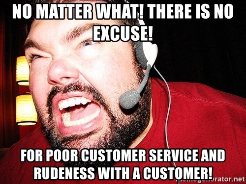 55595845 no matter what! there is no excuse! for poor customer service and