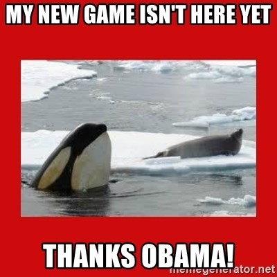 Thanks Obama! - My new game isn't here yet thanks obama!