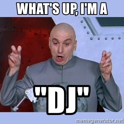 "Dr Evil meme - What's up, I'm a ""dj"""