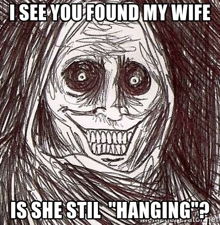 """Shadowlurker - I see you found my wife  is she stil  """"hanging""""?"""