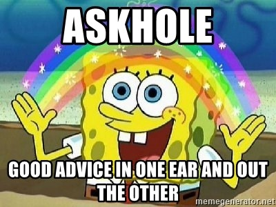 askhole good advice in one ear and out the other askhole good advice in one ear and out the other imagination