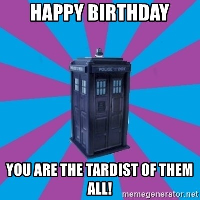 Happy birthday You are the tardist of them all! - TARDIS Doctor Who