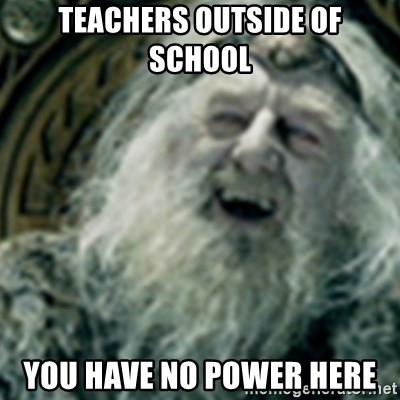 you have no power here - Teachers outside of school You have no power here