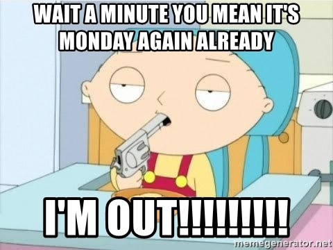 Suicide Stewie - Wait a minute you mean it's Monday again already  I'M OUT!!!!!!!!!