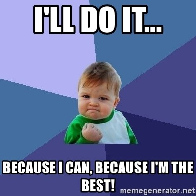 Success Kid - I'll do it... because I can, because I'm the best!
