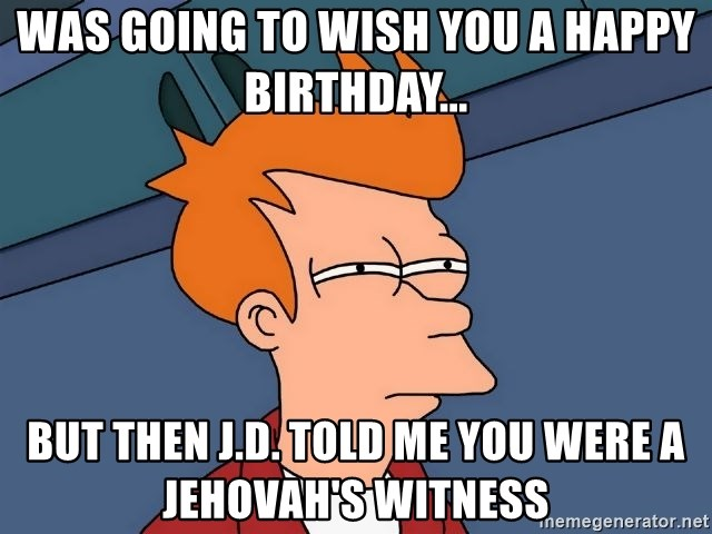 Was going to wish you a happy birthday    but then J D  told me you