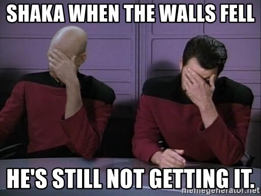 Picard-Riker Tag team - Shaka when the walls fell He's still not getting it.