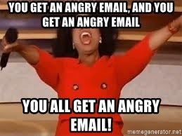 giving oprah - You get an angry email, and you get an angry email YOU ALL GET AN ANGRY EMAIL!