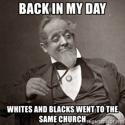 1889 [10] guy - back in my day whites and blacks went to the same church