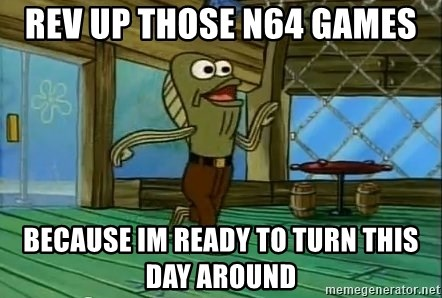 Rev Up Those Fryers - Rev up those N64 games because im ready to turn this day around