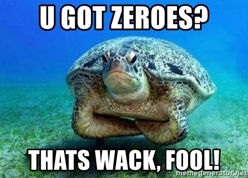 disappointed turtle - u got zeroes? thats wack, fool!