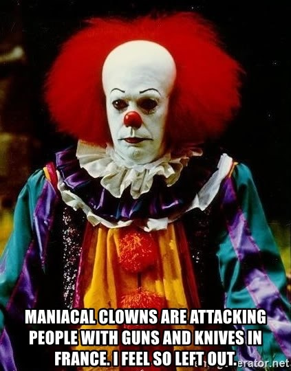 it clown stephen king - Maniacal Clowns Are Attacking People with Guns and Knives in France. I feel so left out.