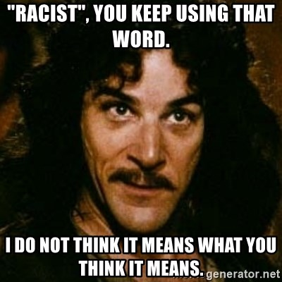"You keep using that word, I don't think it means what you think it means - ""Racist"", you keep using that word. I do not think it means what you think it means."