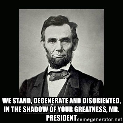 Abe Lincoln -  we stand, degenerate and disoriented, in the shadow of your greatness, Mr. President