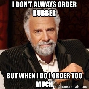 I dont always warn people before they catch a beat down - i don't always order rubber but when i do i order too much