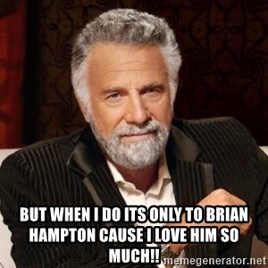 I dont always warn people before they catch a beat down - But when I do its only to Brian Hampton cause I love him so much!!