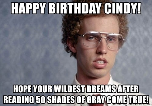 Napoleon Dynamite - Happy Birthday Cindy! Hope your wildest dreams after reading 50 shades of gray come true!