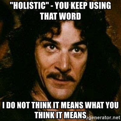 """You keep using that word, I don't think it means what you think it means - """"Holistic"""" - You keep using that word I Do Not Think It Means What You Think It Means"""