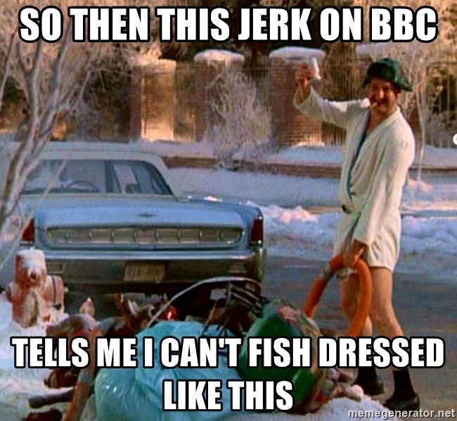 Cousin Eddie - so then this jerk on bbc tells me i can't fish dressed like this