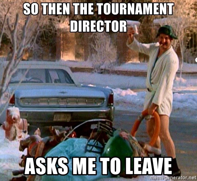 Cousin Eddie - so then the tournament director asks me to leave