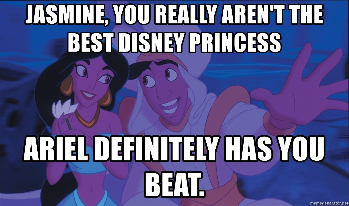 Aladdin and Jasmine - Jasmine, you really aren't the best Disney princess Ariel definitely has you beat.