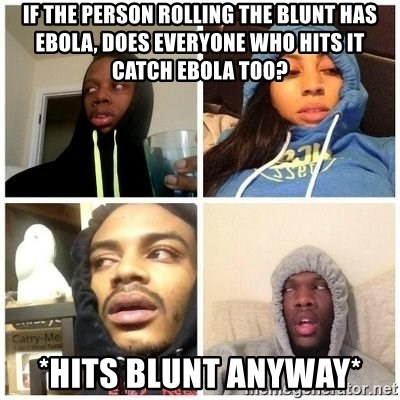 Hits Blunts - if the person rolling the blunt has ebola, does everyone who hits it catch ebola too? *hits blunt anyway*