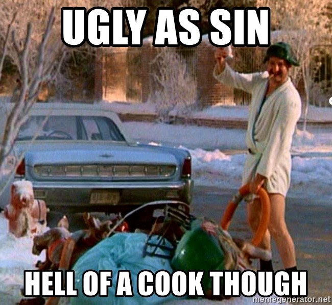 Cousin Eddie - UGLY AS SIN HELL OF A COOK THOUGH