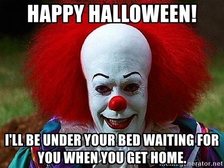 Pennywise the Clown - Happy Halloween! I'll be under your bed waiting for you when you get home.