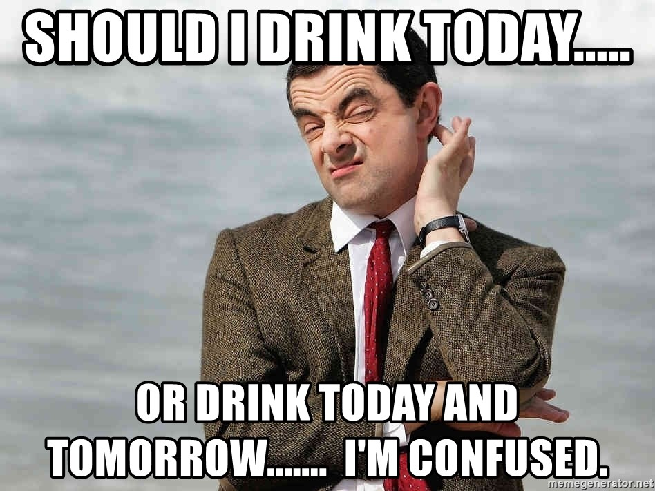Mr Bean Sarcastic - Should I drink today..... or drink today and tomorrow.......  I'm confused.