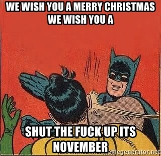 We wish you a merry Christmas we wish you a Shut the fuck up its ...