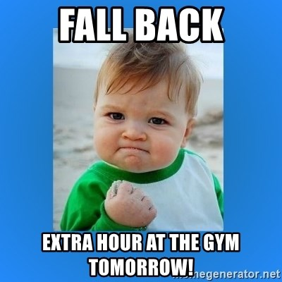 yes baby 2 - FALL BACK Extra hour at the gym tomorrow!