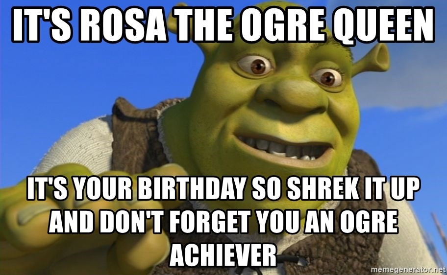 Shrek Puns - It's rosa the ogre queen  It's your birthday so shrek it up and don't forget you an ogre achiever