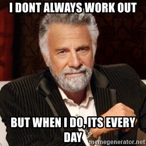 I dont always warn people before they catch a beat down - I DONT ALWAYS WORK OUT BUT WHEN I DO, ITS EVERY DAY