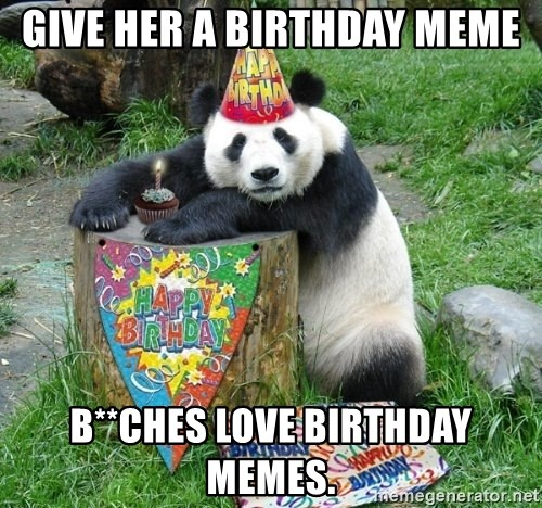 Give Her A Birthday Meme Bches Love Memes