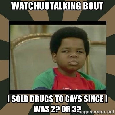 What you talkin' bout Willis  - Watchuutalking bout i sold drugs to gays since i was 2? or 3?