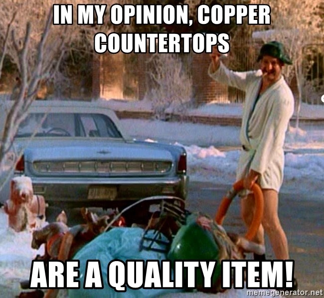 Cousin Eddie - In my opinion, copper countertops Are a quality item!