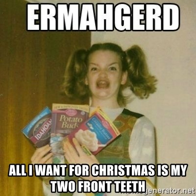 All I want for Christmas is my two front teeth - Ermahgerd | Meme ...