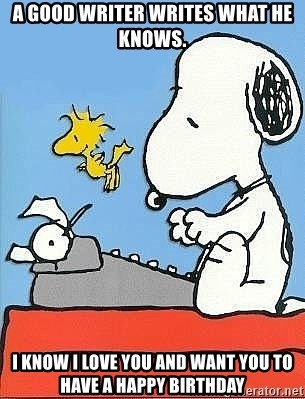 Snoopy - A good writer writes what he knows. I know I love you and want you to have a happy birthday