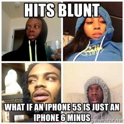 Hits Blunts - Hits blunt What if an iphone 5s is just an iphone 6 minus