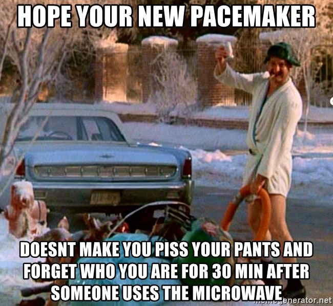 Cousin Eddie - Hope your new pacemaker doesnt make you piss your pants and forget who you are for 30 min after someone uses the microwave