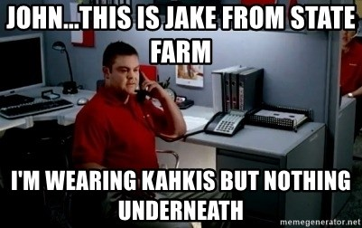 Jake From State Farm - john...this is jake from state farm i'm wearing Kahkis but nothing underneath
